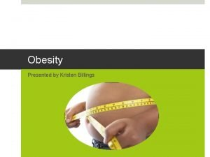 Obesity Presented by Kristen Billings What is Obesity