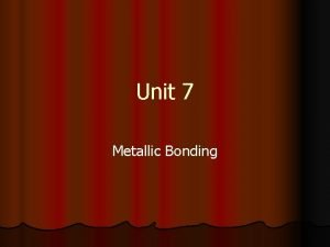 Unit 7 Metallic Bonding Bonding in Metals l