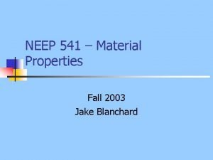 NEEP 541 Material Properties Fall 2003 Jake Blanchard