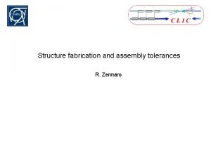 Structure fabrication and assembly tolerances R Zennaro Tolerances