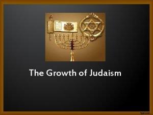 The Growth of Judaism The Growth of Judaism