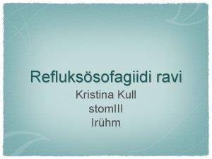 Reflukssofagiidi ravi Kristina Kull stom III Irhm Reflukssofagiit