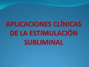 APLICACIONES CLNICAS DE LA ESTIMULACIN SUBLIMINAL Aplicaciones clnicas