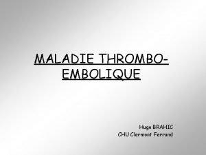 MALADIE THROMBOEMBOLIQUE Hugo BRAHIC CHU Clermont Ferrand CAS
