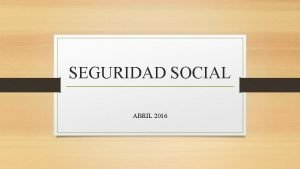 SEGURIDAD SOCIAL ABRIL 2016 SEGURIDAD SOCIAL ES LA
