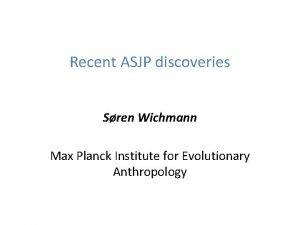 Recent ASJP discoveries Sren Wichmann Max Planck Institute