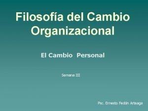 Filosofa del Cambio Organizacional El Cambio Personal Semana