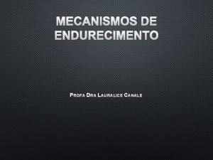 MECANISMOS DE ENDURECIMENTO PROFA DRA LAURALICE CANALE MECANISMOS