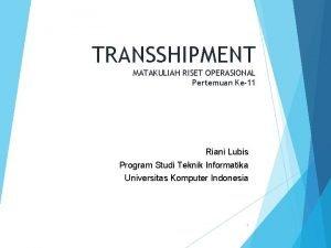 TRANSSHIPMENT MATAKULIAH RISET OPERASIONAL Pertemuan Ke11 Riani Lubis