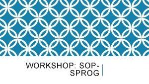 WORKSHOP SOPSPROG Gennemgang af eksempler ca 15 minutter