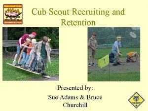 Cub Scout Recruiting and Retention Presented by Sue