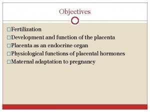 Objectives Fertilization Development and function of the placenta