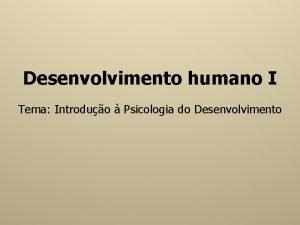 Desenvolvimento humano I Tema Introduo Psicologia do Desenvolvimento