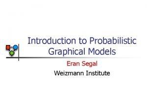 Introduction to Probabilistic Graphical Models Eran Segal Weizmann