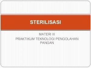 STERILISASI MATERI III PRAKTIKUM TEKNOLOGI PENGOLAHAN PANGAN Sterilisasi