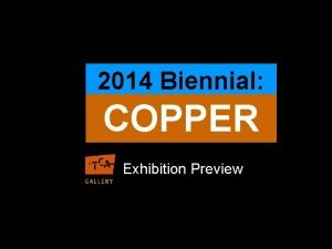 2014 Biennial COPPER Exhibition Preview This exhibition features