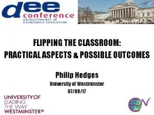 FLIPPING THE CLASSROOM PRACTICAL ASPECTS POSSIBLE OUTCOMES Philip