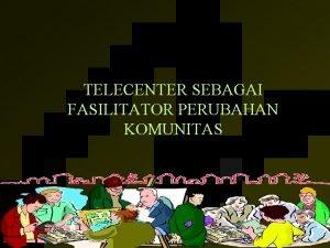 TELECENTER SEBAGAI FASILITATOR PERUBAHAN KOMUNITAS Infomobilization mendorong terjadinya