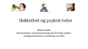 Skikkethet og psykisk helse Jrgen Sundby Nevropsykolog Institusjonsansvarlig