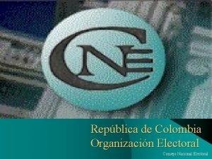 Repblica de Colombia Organizacin Electoral Consejo Nacional Electoral