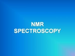 NMR SPECTROSCOPY Protons and neutrons can be regarded