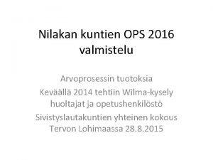 Nilakan kuntien OPS 2016 valmistelu Arvoprosessin tuotoksia Kevll