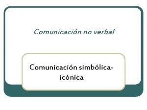 Comunicacin no verbal Comunicacin simblicaicnica Comunicacin simblicaicnica Es