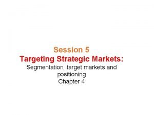 Session 5 Targeting Strategic Markets Segmentation target markets