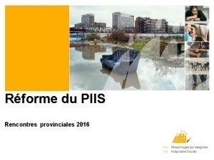 Rforme du PIIS Rencontres provinciales 2016 Rforme du