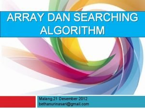 ARRAY DAN SEARCHING ALGORITHM Malang 21 Desember 2012
