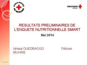 RESULTATS PRELIMINAIRES DE LENQUETE NUTRITIONNELLE SMART Mai 2014