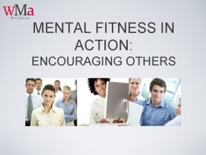 MENTAL FITNESS IN ACTION ENCOURAGING OTHERS LEARNING OBJECTIVES