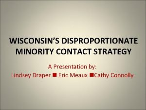 WISCONSINS DISPROPORTIONATE MINORITY CONTACT STRATEGY A Presentation by