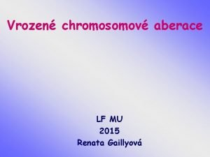 Vrozen chromosomov aberace LF MU 2015 Renata Gaillyov