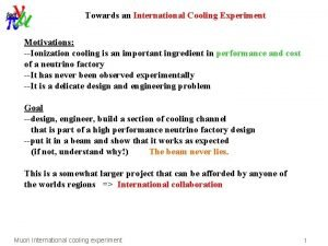 Towards an International Cooling Experiment Motivations Ionization cooling