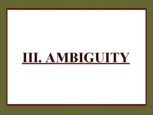III AMBIGUITY 1 AMBIGUITY o o These fallacies
