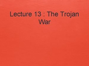Lecture 13 The Trojan War The Marriage of