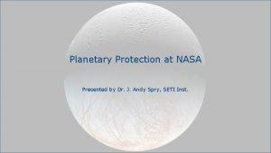 Planetary Protection at NASA Presented by Dr J