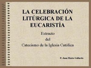 LA CELEBRACIN LITRGICA DE LA EUCARISTA Extracto del