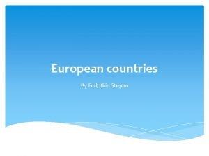 European countries By Fedotkin Stepan Hello my name