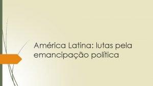 Amrica Latina lutas pela emancipao poltica Amrica Latina