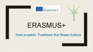 ERASMUS Tytu projektu Traditions that Shape Culture Traditions