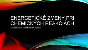 ENERGETICK ZMENY PRI CHEMICKCH REAKCICH Exotermick a endtotermick