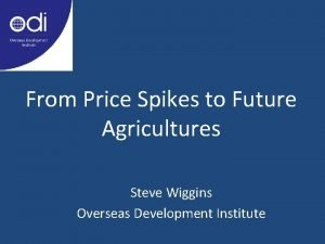 From Price Spikes to Future Agricultures Steve Wiggins