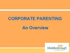 CORPORATE PARENTING An Overview Corporate Parenting is the