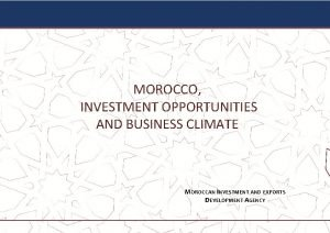 MOROCCO INVESTMENT OPPORTUNITIES AND BUSINESS CLIMATE MOROCCAN INVESTMENT