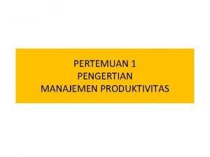 PERTEMUAN 1 PENGERTIAN MANAJEMEN PRODUKTIVITAS PENGERTIAN Manajemen produktivitas
