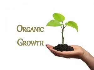 ORGANIC GROWTH Organic growth is the process of