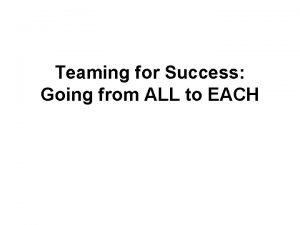 Teaming for Success Going from ALL to EACH
