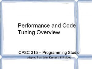 Performance and Code Tuning Overview CPSC 315 Programming